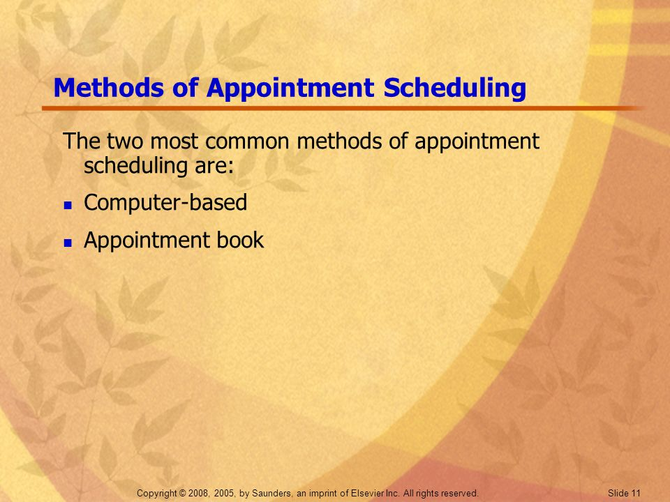 Copyright © 2008, 2005, by Saunders, an imprint of Elsevier Inc. All rights reserved. Slide 11 Methods of Appointment Scheduling The two most common m
