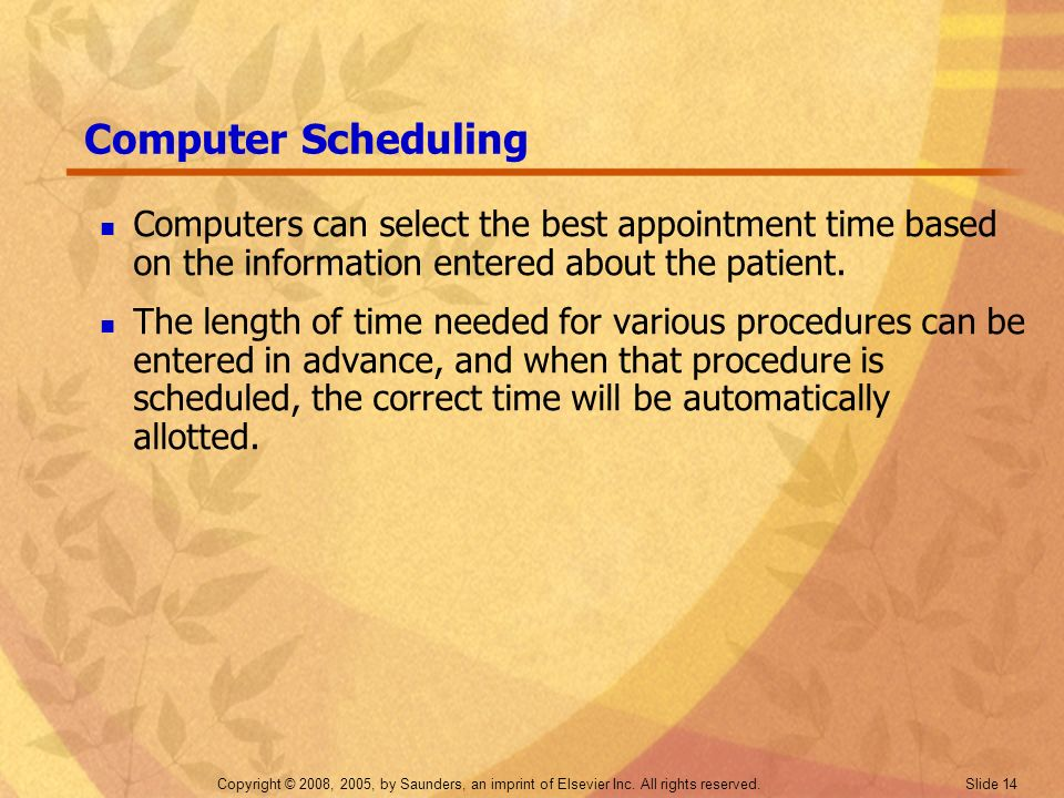 Copyright © 2008, 2005, by Saunders, an imprint of Elsevier Inc. All rights reserved. Slide 14 Computer Scheduling Computers can select the best appoi