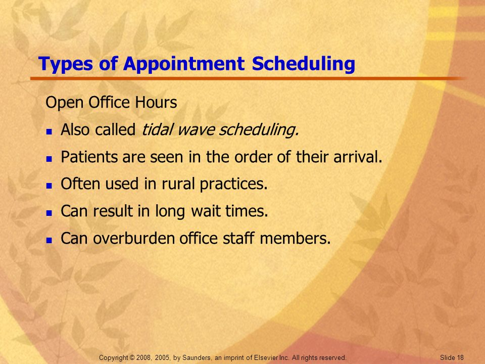 Copyright © 2008, 2005, by Saunders, an imprint of Elsevier Inc. All rights reserved. Slide 18 Types of Appointment Scheduling Open Office Hours Also