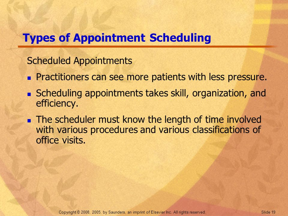 Copyright © 2008, 2005, by Saunders, an imprint of Elsevier Inc. All rights reserved. Slide 19 Types of Appointment Scheduling Scheduled Appointments