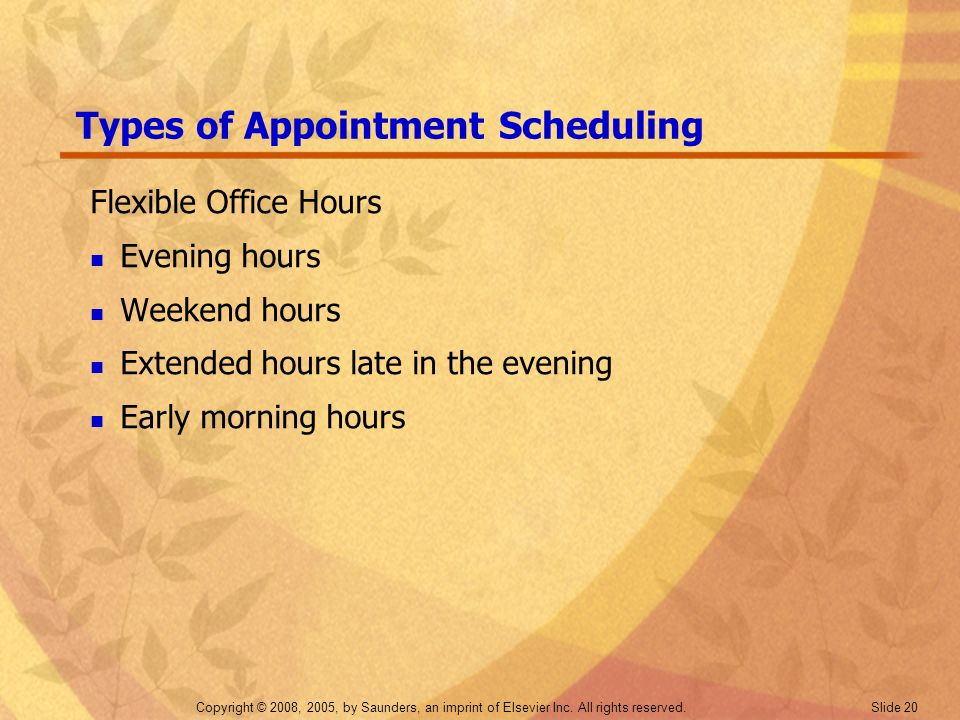 Copyright © 2008, 2005, by Saunders, an imprint of Elsevier Inc. All rights reserved. Slide 20 Types of Appointment Scheduling Flexible Office Hours E