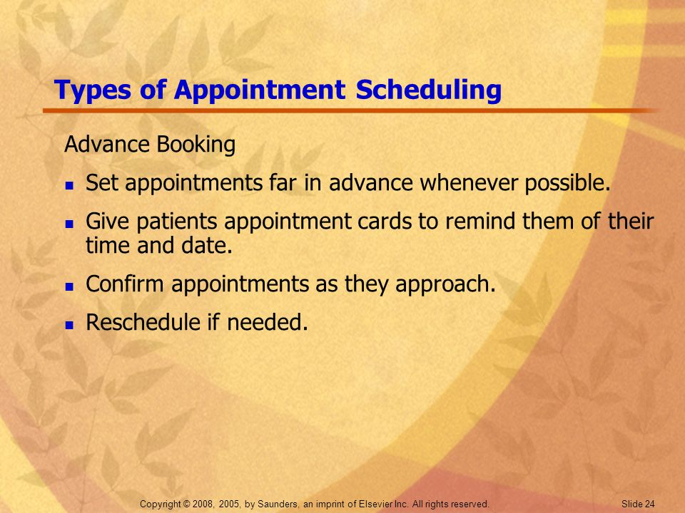 Copyright © 2008, 2005, by Saunders, an imprint of Elsevier Inc. All rights reserved. Slide 24 Types of Appointment Scheduling Advance Booking Set app