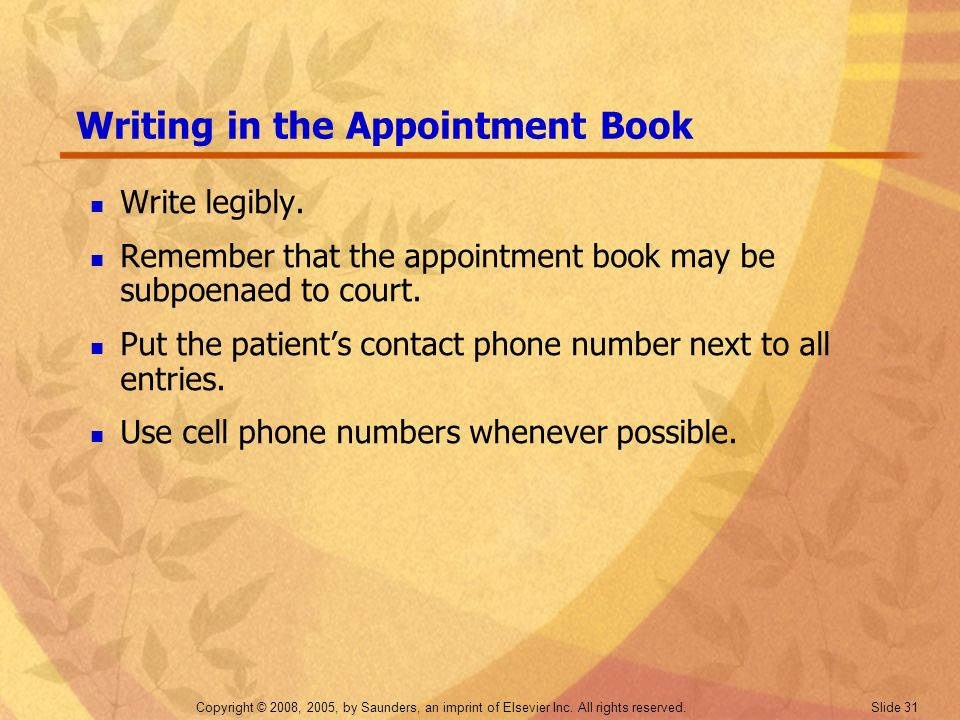 Copyright © 2008, 2005, by Saunders, an imprint of Elsevier Inc. All rights reserved. Slide 31 Writing in the Appointment Book Write legibly. Remember