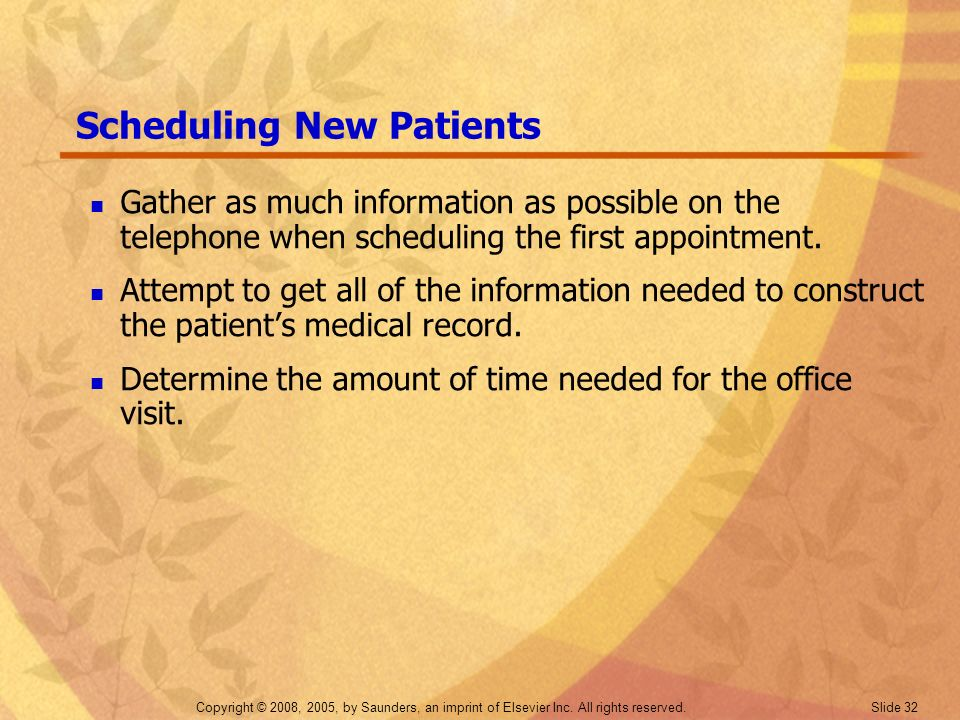 Copyright © 2008, 2005, by Saunders, an imprint of Elsevier Inc. All rights reserved. Slide 32 Scheduling New Patients Gather as much information as p