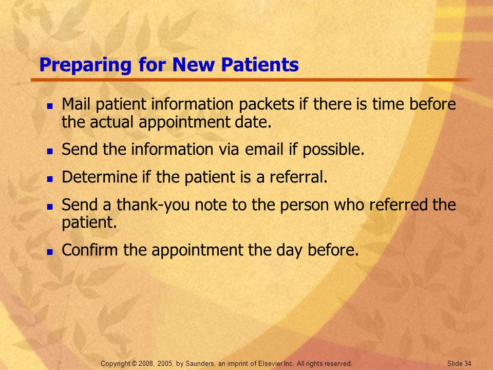 Copyright © 2008, 2005, by Saunders, an imprint of Elsevier Inc. All rights reserved. Slide 34 Preparing for New Patients Mail patient information pac