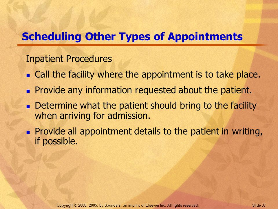 Copyright © 2008, 2005, by Saunders, an imprint of Elsevier Inc. All rights reserved. Slide 37 Scheduling Other Types of Appointments Inpatient Proced