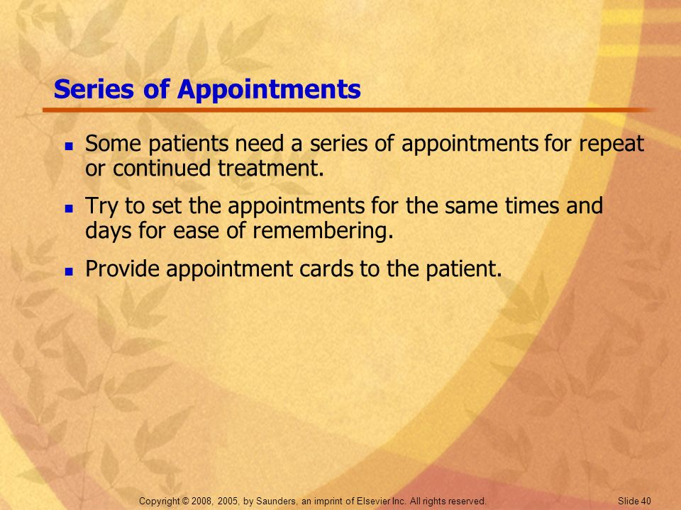 Copyright © 2008, 2005, by Saunders, an imprint of Elsevier Inc. All rights reserved. Slide 40 Series of Appointments Some patients need a series of a