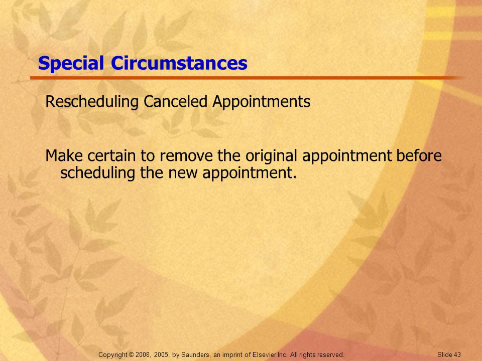 Copyright © 2008, 2005, by Saunders, an imprint of Elsevier Inc. All rights reserved. Slide 43 Special Circumstances Rescheduling Canceled Appointment