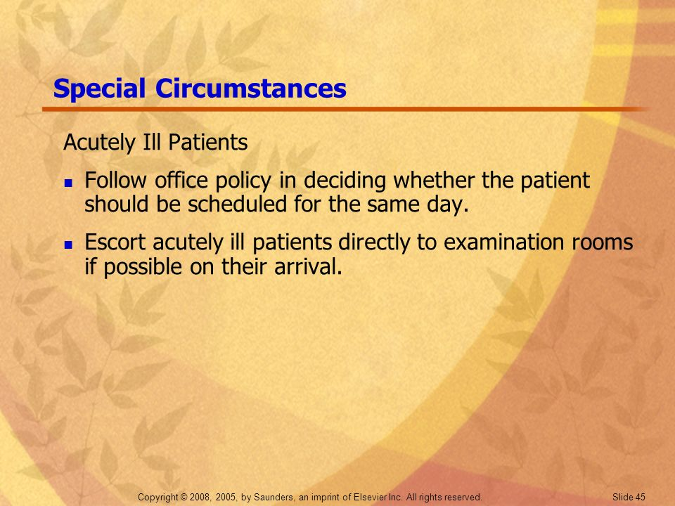 Copyright © 2008, 2005, by Saunders, an imprint of Elsevier Inc. All rights reserved. Slide 45 Special Circumstances Acutely Ill Patients Follow offic