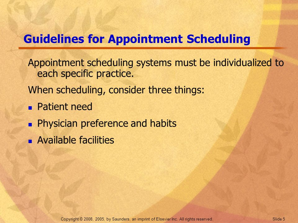 Copyright © 2008, 2005, by Saunders, an imprint of Elsevier Inc. All rights reserved. Slide 5 Guidelines for Appointment Scheduling Appointment schedu