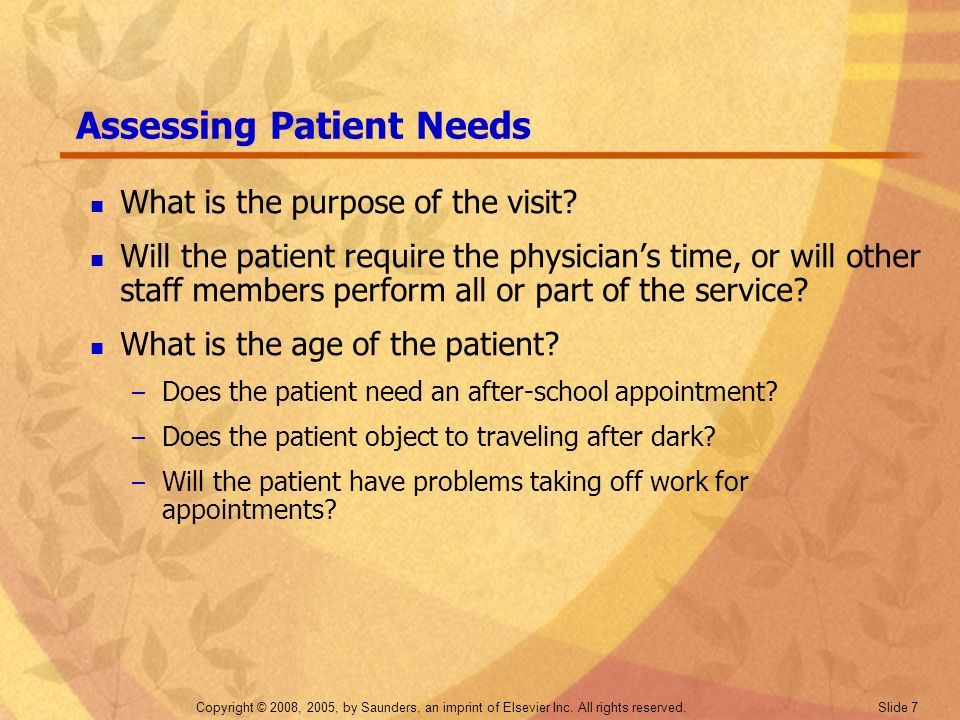 Copyright © 2008, 2005, by Saunders, an imprint of Elsevier Inc. All rights reserved. Slide 7 Assessing Patient Needs What is the purpose of the visit