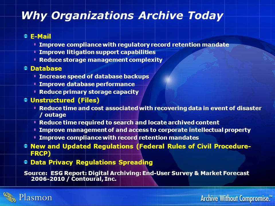 Why Organizations Archive Today E-Mail Improve compliance with regulatory record retention mandate Improve litigation support capabilities Reduce stor