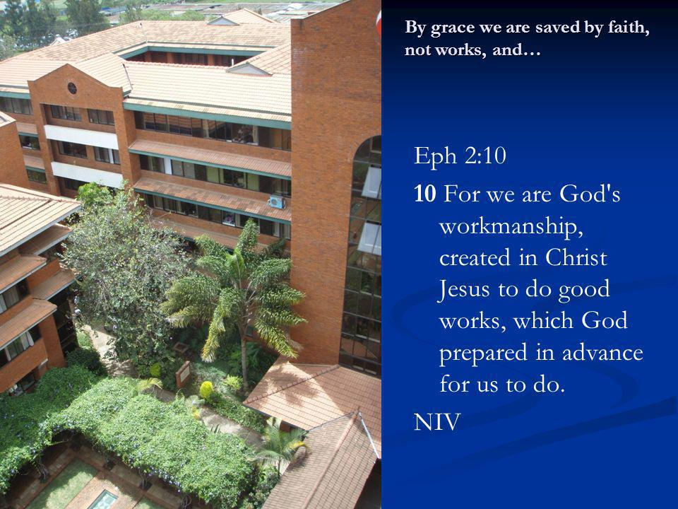 Eph 2:10 10 For we are God's workmanship, created in Christ Jesus to do good works, which God prepared in advance for us to do. NIV By grace we are sa