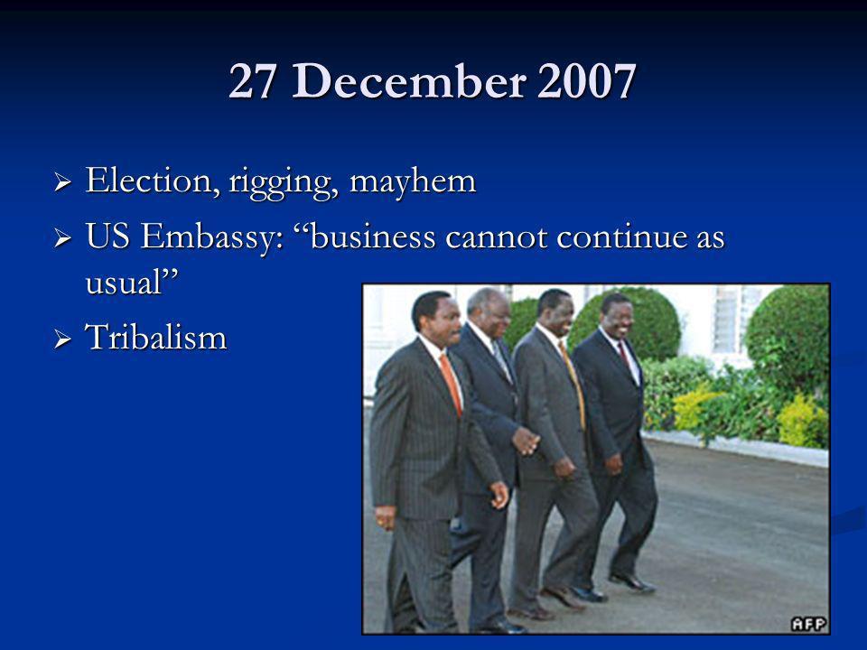 27 December 2007 Election, rigging, mayhem Election, rigging, mayhem US Embassy: business cannot continue as usual US Embassy: business cannot continu