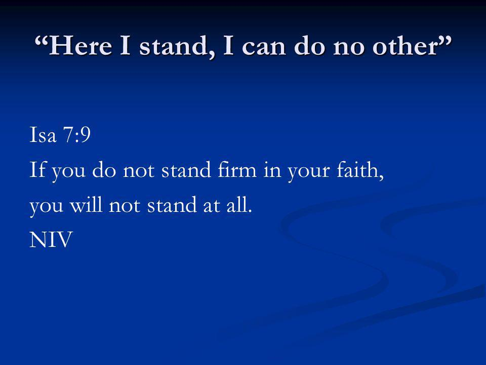 Here I stand, I can do no other Isa 7:9 If you do not stand firm in your faith, you will not stand at all. NIV