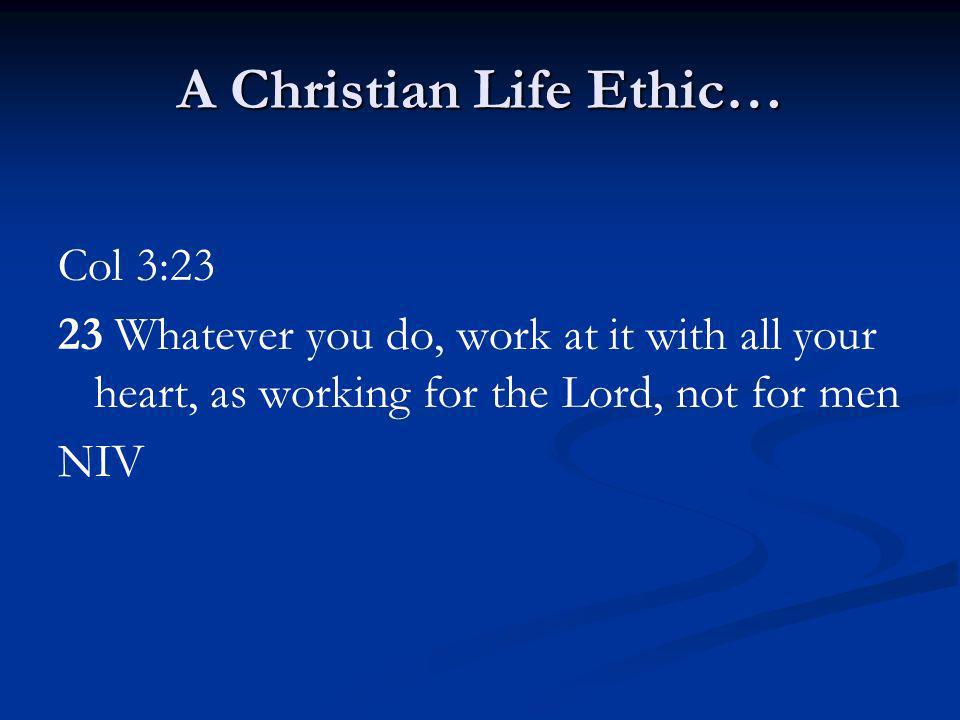 A Christian Life Ethic… Col 3:23 23 Whatever you do, work at it with all your heart, as working for the Lord, not for men NIV