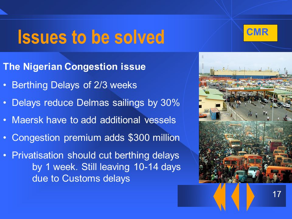 CMR 17 Issues to be solved The Nigerian Congestion issue Berthing Delays of 2/3 weeks Delays reduce Delmas sailings by 30% Maersk have to add additional vessels Congestion premium adds $300 million Privatisation should cut berthing delays by 1 week.