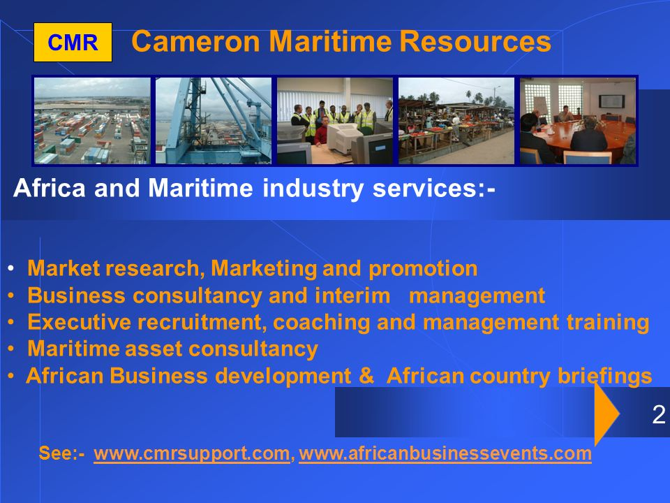 2 Cameron Maritime Resources CMR Africa and Maritime industry services:- Market research, Marketing and promotion Business consultancy and interim management Executive recruitment, coaching and management training Maritime asset consultancy African Business development & African country briefings See:- www.cmrsupport.com, www.africanbusinessevents.comwww.cmrsupport.comwww.africanbusinessevents.com