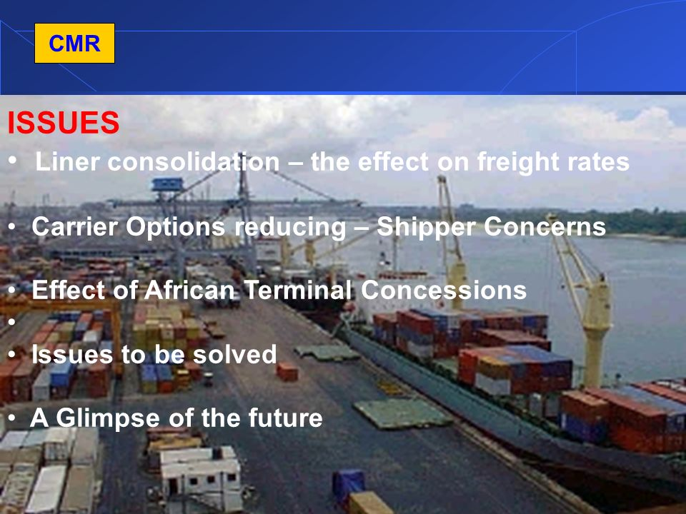 4 CMR ISSUES Liner consolidation – the effect on freight rates Carrier Options reducing – Shipper Concerns Effect of African Terminal Concessions Issues to be solved A Glimpse of the future