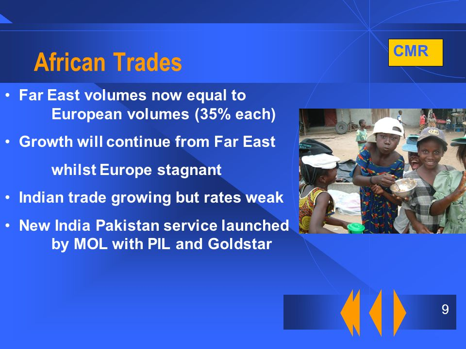 CMR 9 African Trades Far East volumes now equal to European volumes (35% each) Growth will continue from Far East whilst Europe stagnant Indian trade growing but rates weak New India Pakistan service launched by MOL with PIL and Goldstar