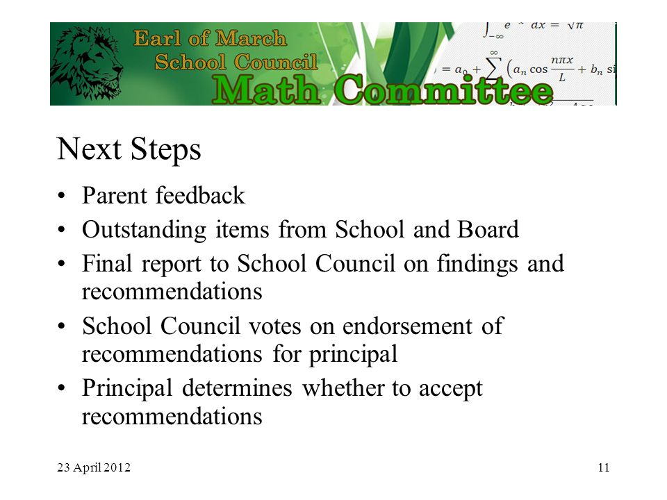 23 April 2012 Next Steps Parent feedback Outstanding items from School and Board Final report to School Council on findings and recommendations School Council votes on endorsement of recommendations for principal Principal determines whether to accept recommendations 11
