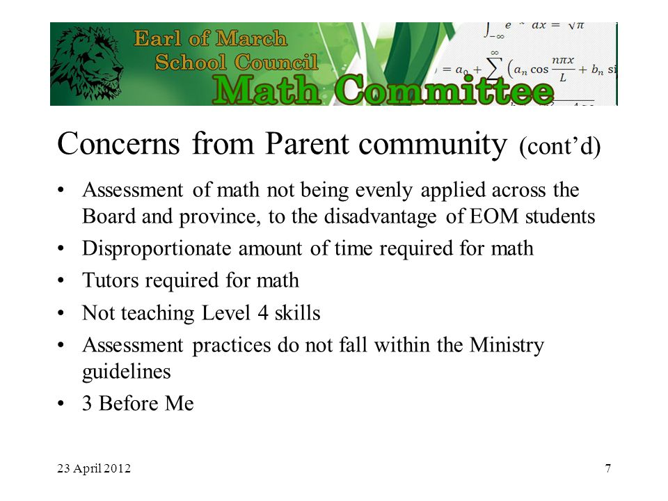 23 April 2012 Concerns from Parent community (contd) Assessment of math not being evenly applied across the Board and province, to the disadvantage of EOM students Disproportionate amount of time required for math Tutors required for math Not teaching Level 4 skills Assessment practices do not fall within the Ministry guidelines 3 Before Me 7