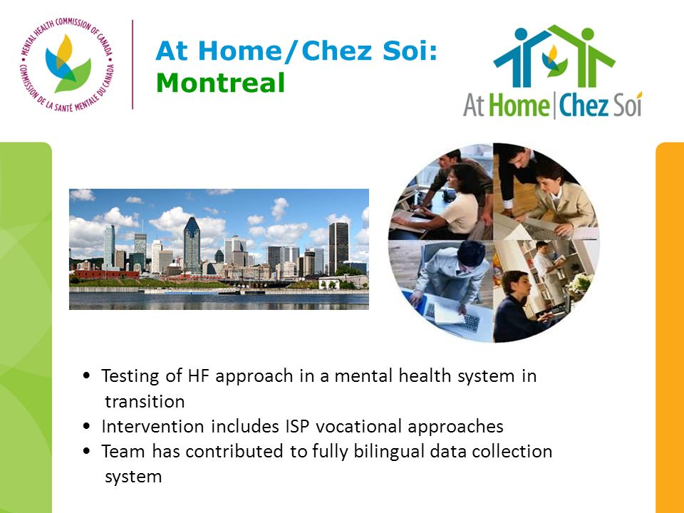 At Home/Chez Soi: Montreal Testing of HF approach in a mental health system in transition Intervention includes ISP vocational approaches Team has contributed to fully bilingual data collection system