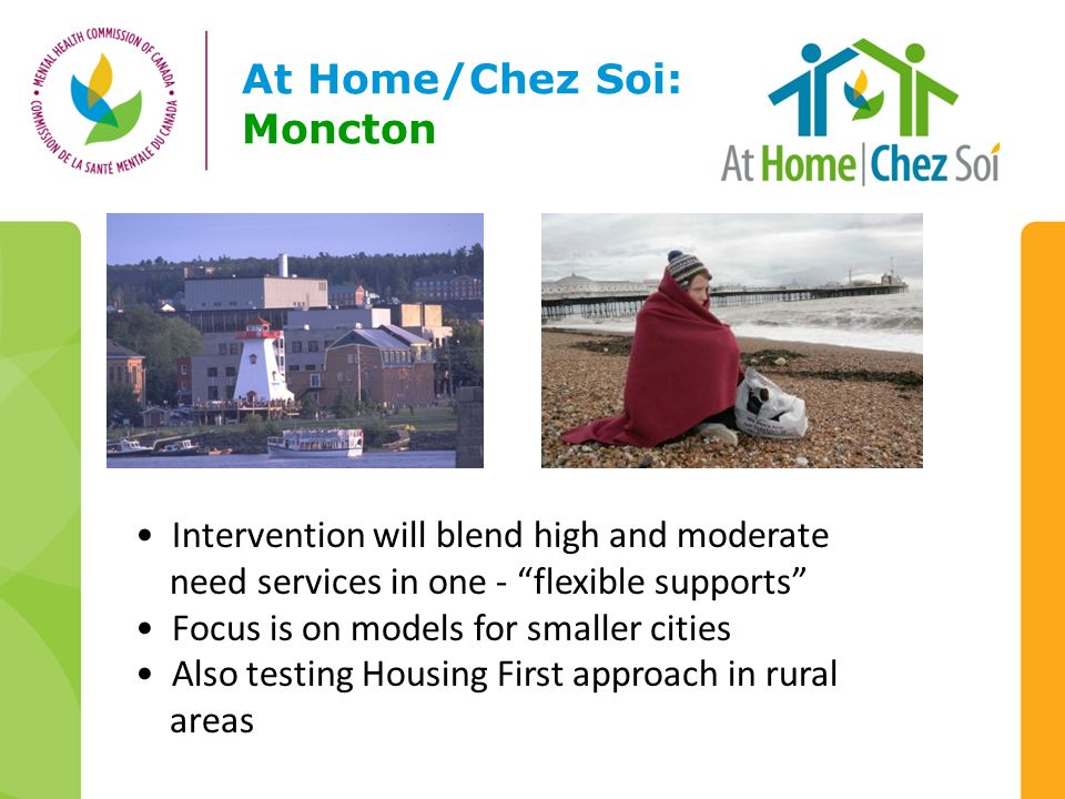 At Home/Chez Soi: Moncton Intervention will blend high and moderate need services in one - flexible supports Focus is on models for smaller cities Also testing Housing First approach in rural areas