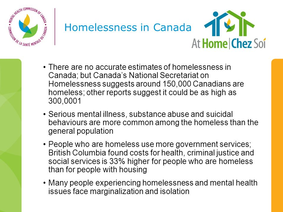 Homelessness in Canada There are no accurate estimates of homelessness in Canada; but Canadas National Secretariat on Homelessness suggests around 150,000 Canadians are homeless; other reports suggest it could be as high as 300,0001 Serious mental illness, substance abuse and suicidal behaviours are more common among the homeless than the general population People who are homeless use more government services; British Columbia found costs for health, criminal justice and social services is 33% higher for people who are homeless than for people with housing Many people experiencing homelessness and mental health issues face marginalization and isolation