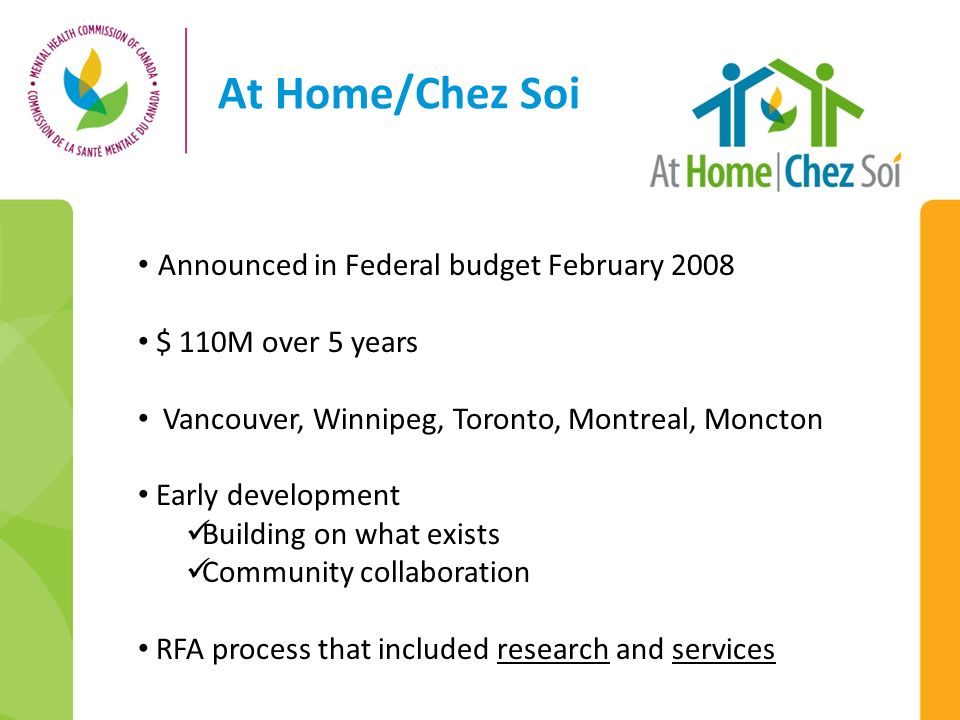 At Home/Chez Soi Announced in Federal budget February 2008 $ 110M over 5 years Vancouver, Winnipeg, Toronto, Montreal, Moncton Early development Build