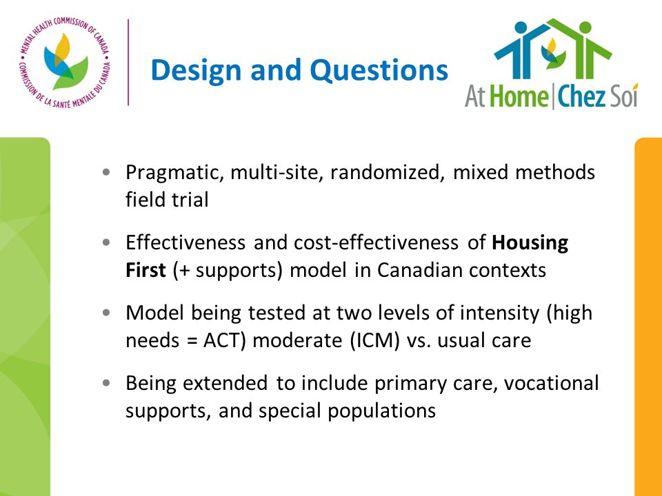 Design and Questions Pragmatic, multi-site, randomized, mixed methods field trial Effectiveness and cost-effectiveness of Housing First (+ supports) model in Canadian contexts Model being tested at two levels of intensity (high needs = ACT) moderate (ICM) vs.