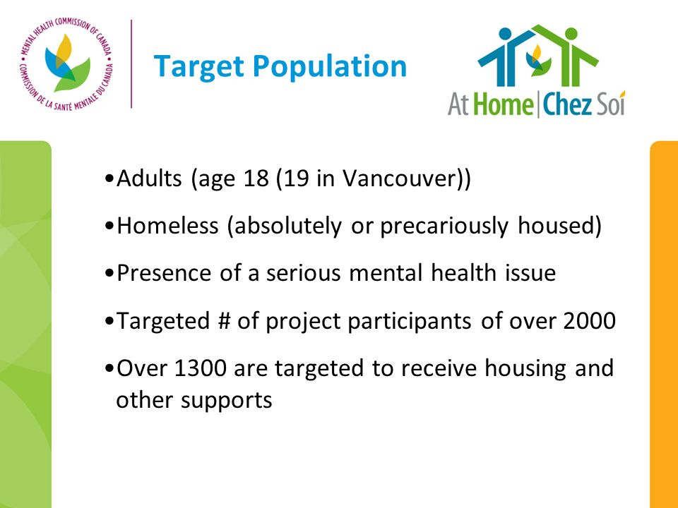 Target Population Adults (age 18 (19 in Vancouver)) Homeless (absolutely or precariously housed) Presence of a serious mental health issue Targeted #