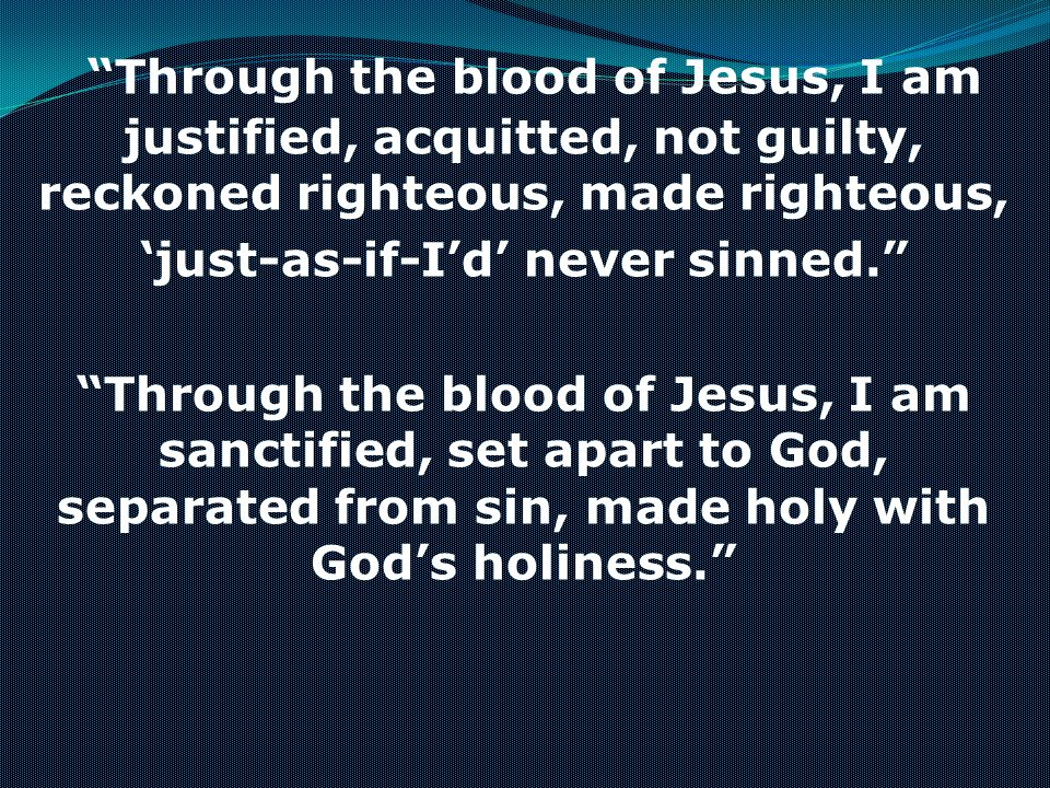 Through the blood of Jesus, I am justified, acquitted, not guilty, reckoned righteous, made righteous, just-as-if-Id never sinned. Through the blood o