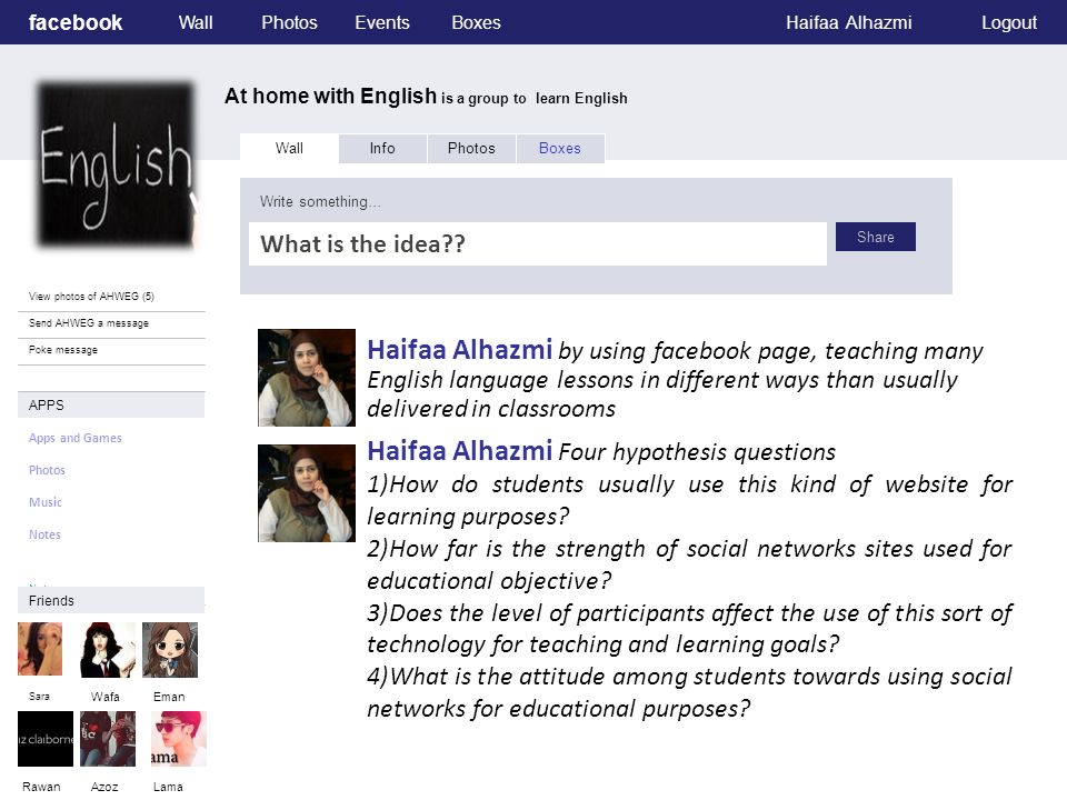 facebook At home with English is a group to learn English WallPhotosEventsBoxesHaifaa AlhazmiLogout View photos of AHWEG (5) Send AHWEG a message Poke message Wall InfoPhotosBoxes Reasons for choosing teach English language in this project :- Write something… Share APPS Apps and Games Photos Music Notes.