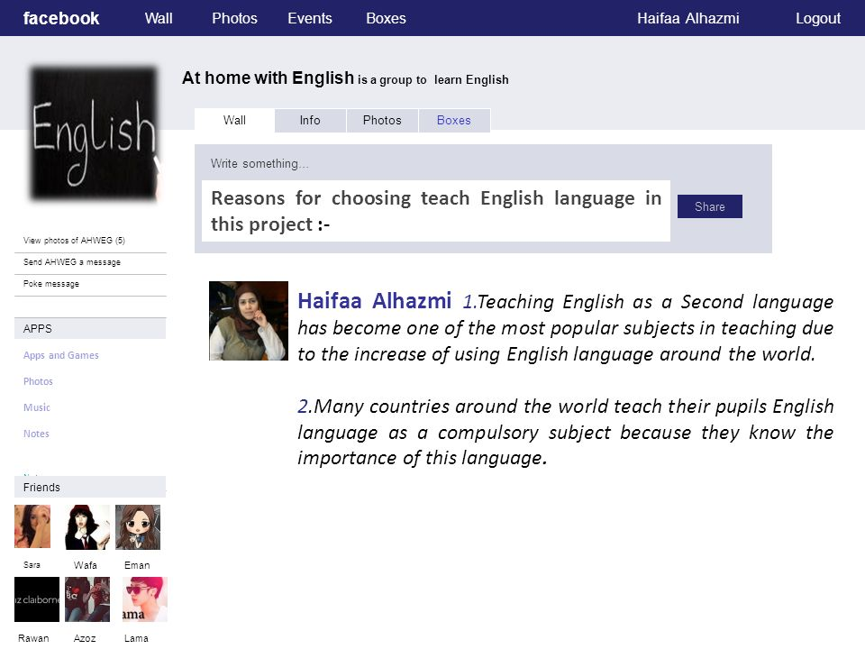 facebook At home with English is a group to learn English WallPhotosEventsBoxesHaifaa AlhazmiLogout View photos of AHWEG (5) Send AHWEG a message Poke message Wall InfoPhotosBoxes Write something… Share APPS Apps and Games Photos Music Notes.