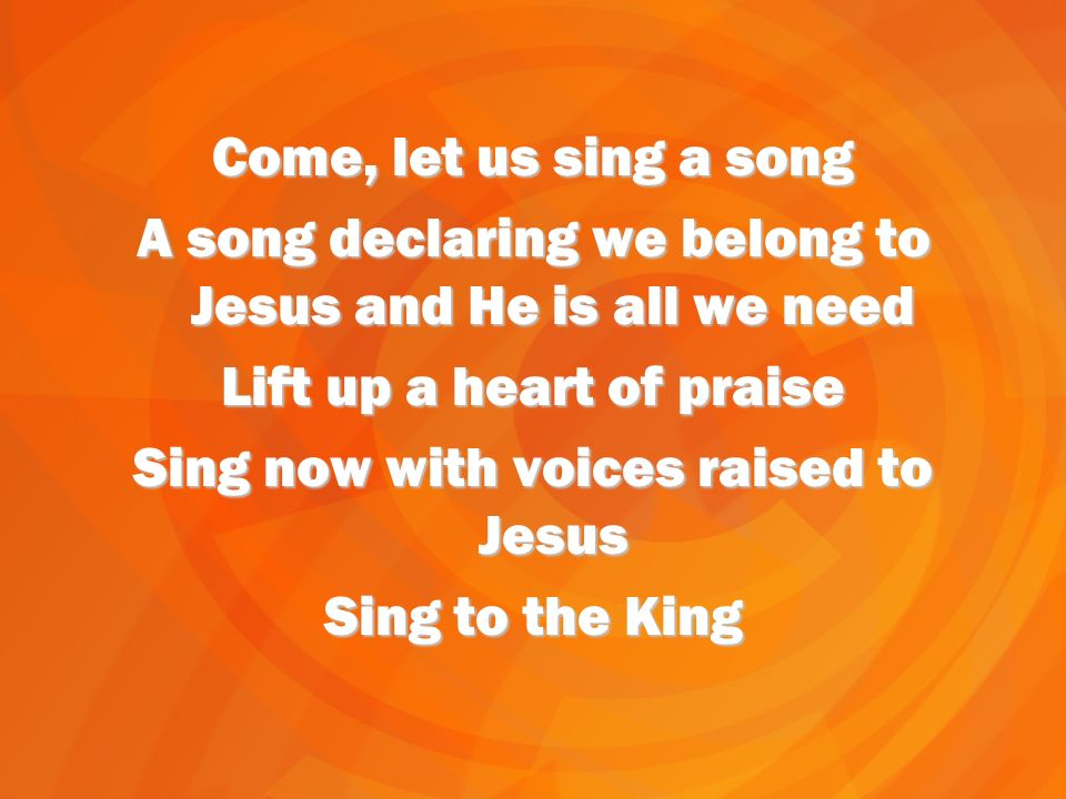 Come, let us sing a song A song declaring we belong to Jesus and He is all we need Lift up a heart of praise Sing now with voices raised to Jesus Sing to the King