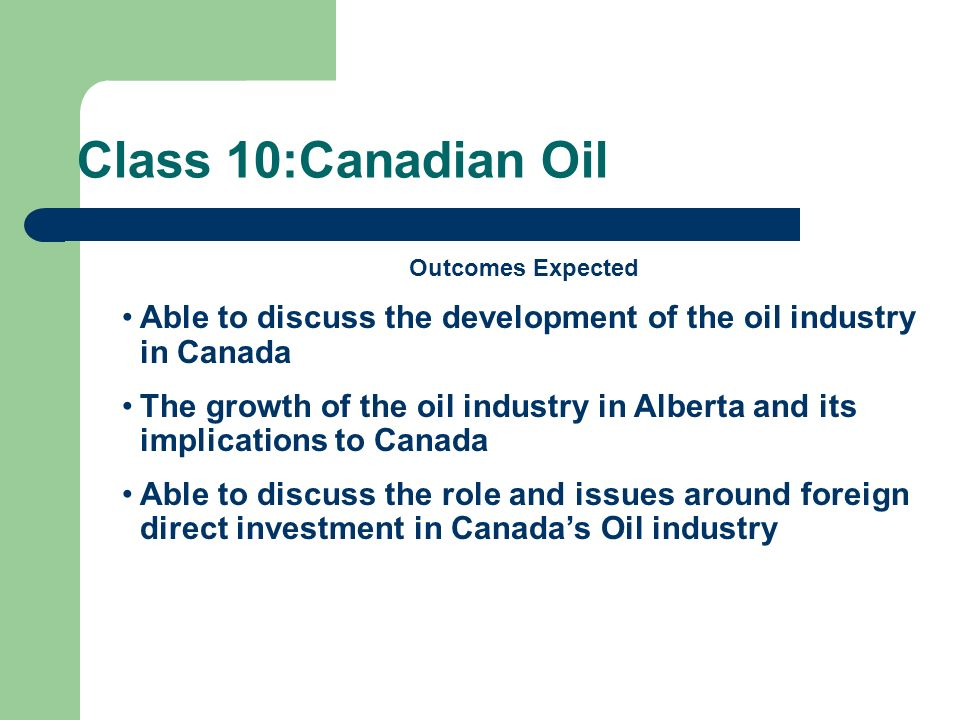 Class 10:Canadian Oil Outcomes Expected Able to discuss the development of the oil industry in Canada The growth of the oil industry in Alberta and it