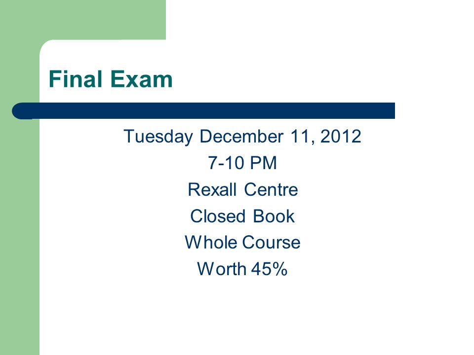 Final Exam Tuesday December 11, 2012 7-10 PM Rexall Centre Closed Book Whole Course Worth 45%