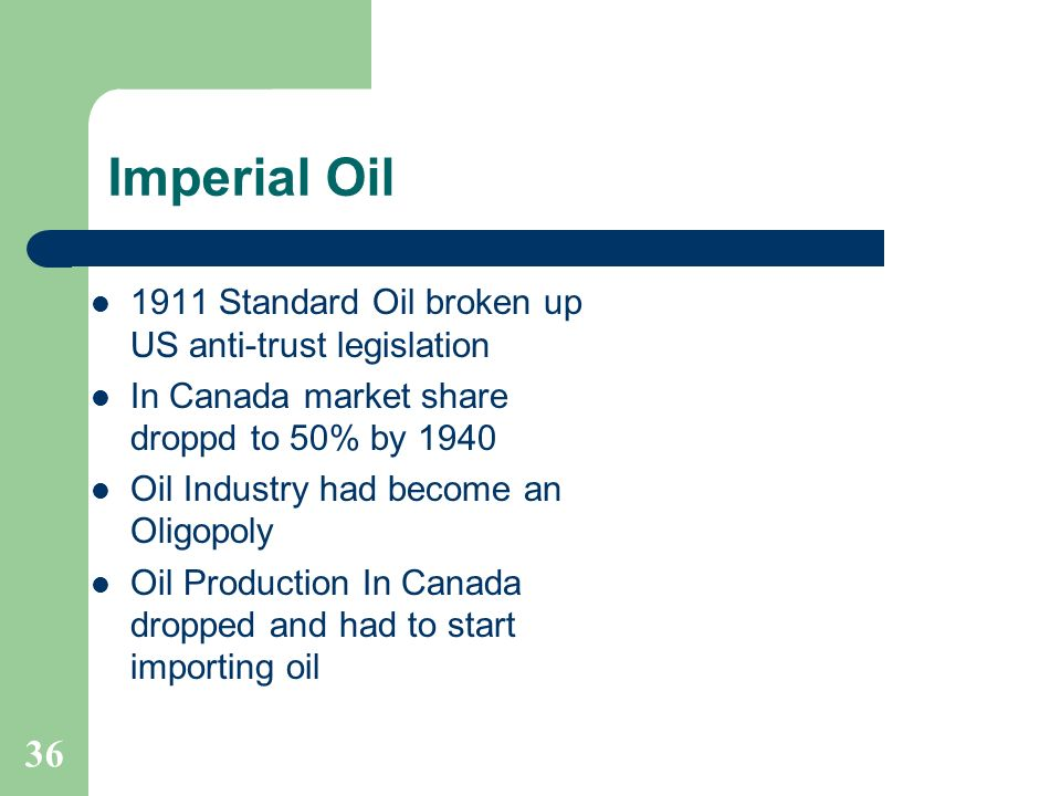 Imperial Oil 1911 Standard Oil broken up US anti-trust legislation In Canada market share droppd to 50% by 1940 Oil Industry had become an Oligopoly O