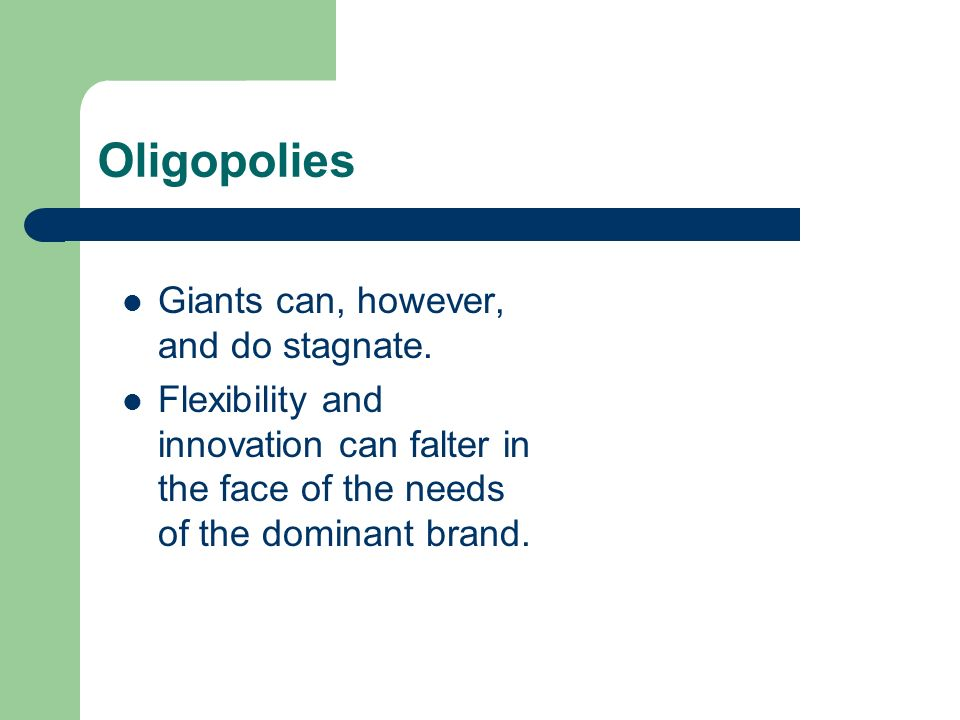 Oligopolies Giants can, however, and do stagnate. Flexibility and innovation can falter in the face of the needs of the dominant brand.