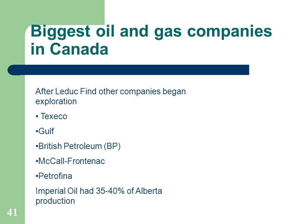 Biggest oil and gas companies in Canada 41 After Leduc Find other companies began exploration Texeco Gulf British Petroleum (BP) McCall-Frontenac Petr