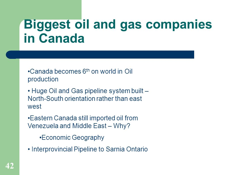 Biggest oil and gas companies in Canada 42 Canada becomes 6 th on world in Oil production Huge Oil and Gas pipeline system built – North-South orienta
