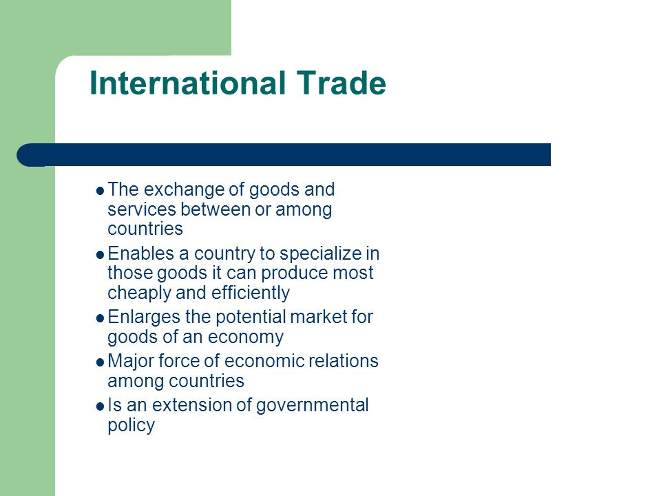 International Trade The exchange of goods and services between or among countries Enables a country to specialize in those goods it can produce most c