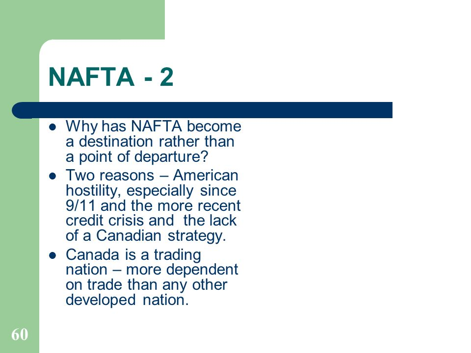 NAFTA - 2 Why has NAFTA become a destination rather than a point of departure? Two reasons – American hostility, especially since 9/11 and the more re
