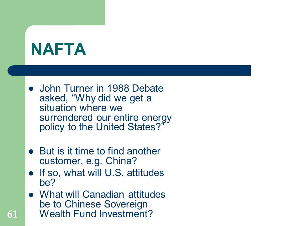 NAFTA John Turner in 1988 Debate asked, Why did we get a situation where we surrendered our entire energy policy to the United States? But is it time