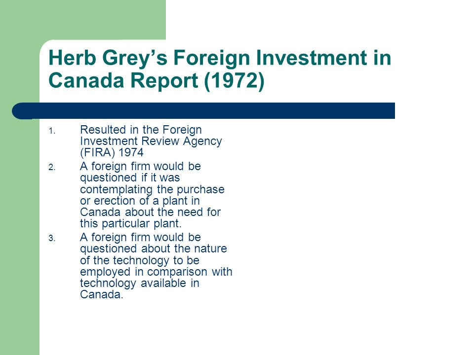 Herb Greys Foreign Investment in Canada Report (1972) 1. Resulted in the Foreign Investment Review Agency (FIRA) 1974 2. A foreign firm would be quest
