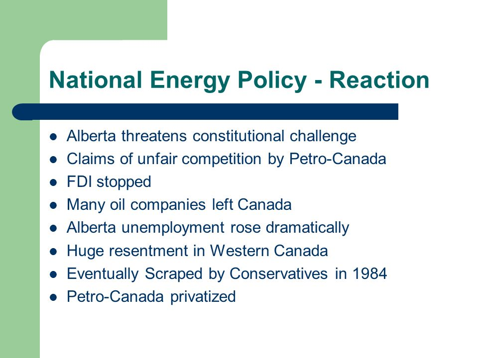National Energy Policy - Reaction Alberta threatens constitutional challenge Claims of unfair competition by Petro-Canada FDI stopped Many oil compani