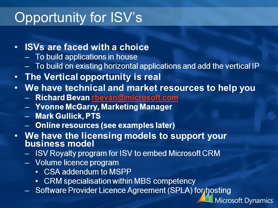 Opportunity for ISVs ISVs are faced with a choice –To build applications in house –To build on existing horizontal applications and add the vertical IP The Vertical opportunity is real We have technical and market resources to help you –Richard Bevan rbevan@microsoft.comrbevan@microsoft.com –Yvonne McGarry, Marketing Manager –Mark Gullick, PTS –Online resources (see examples later) We have the licensing models to support your business model –ISV Royalty program for ISV to embed Microsoft CRM –Volume licence program CSA addendum to MSPP CRM specialisation within MBS competency –Software Provider Licence Agreement (SPLA) for hosting