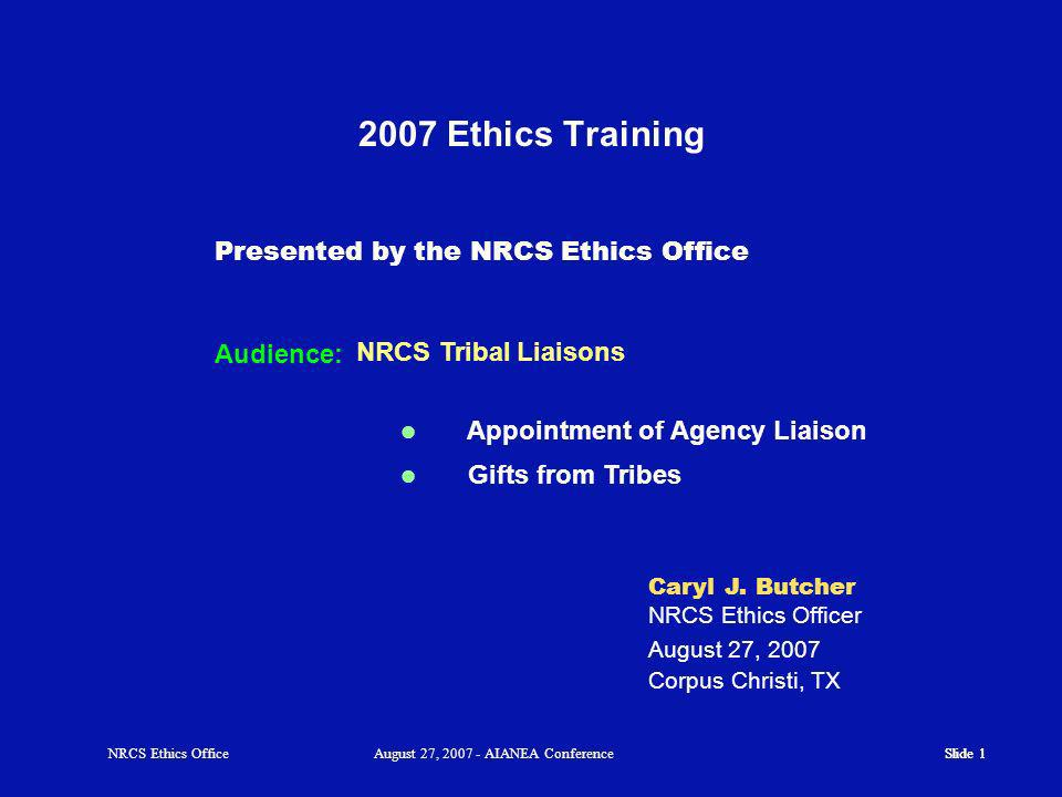 Slide 1 NRCS Ethics OfficeAugust 27, AIANEA Conference NRCS Tribal Liaisons 2007 Ethics Training Audience: Presented by the NRCS Ethics Office Caryl J.