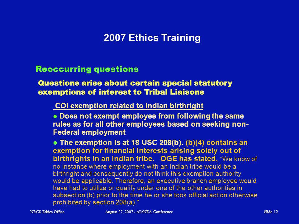 Slide 12 2007 Ethics Training Reoccurring questions NRCS Ethics OfficeAugust 27, 2007 - AIANEA Conference Questions arise about certain special statutory exemptions of interest to Tribal Liaisons COI exemption related to Indian birthright Does not exempt employee from following the same rules as for all other employees based on seeking non- Federal employment The exemption is at 18 USC 208(b).